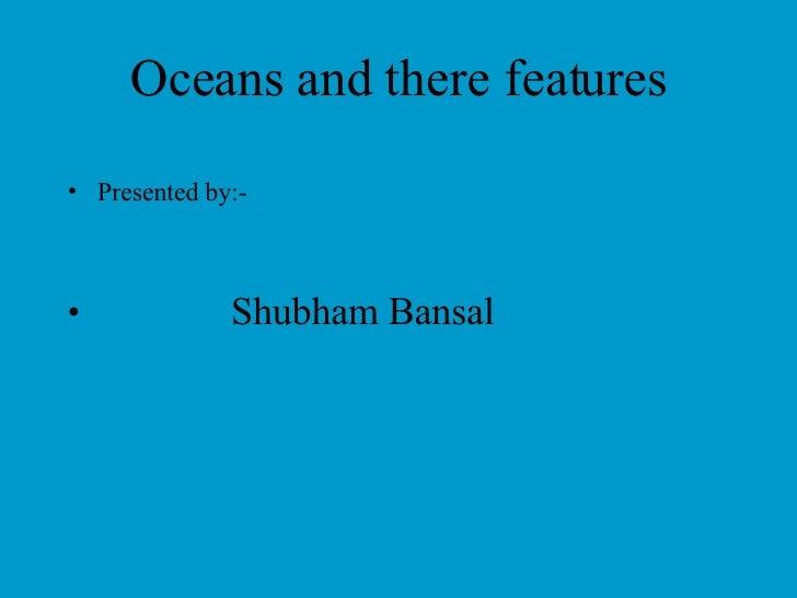 Oceans and there features <ul><li>Presented by:- </li></ul><ul><li>Shubham Bansal </li></ul>