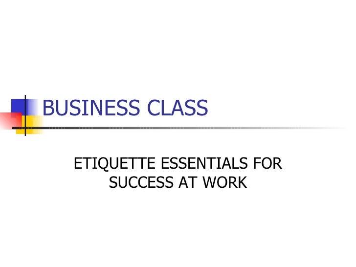 BUSINESS CLASS ETIQUETTE ESSENTIALS FOR SUCCESS AT WORK