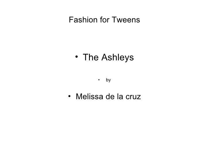 Fashion for Tweens <ul><li>The Ashleys </li></ul><ul><li>by </li></ul><ul><li>Melissa de la cruz </li></ul>