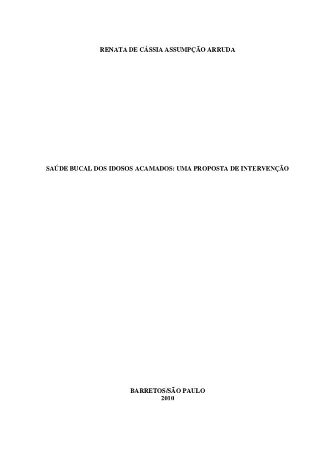 RENATA DE CÁSSIA ASSUMPÇÃO ARRUDA SAÚDE BUCAL DOS IDOSOS ACAMADOS: UMA PROPOSTA DE INTERVENÇÃO BARRETOS/SÃO PAULO 2010
