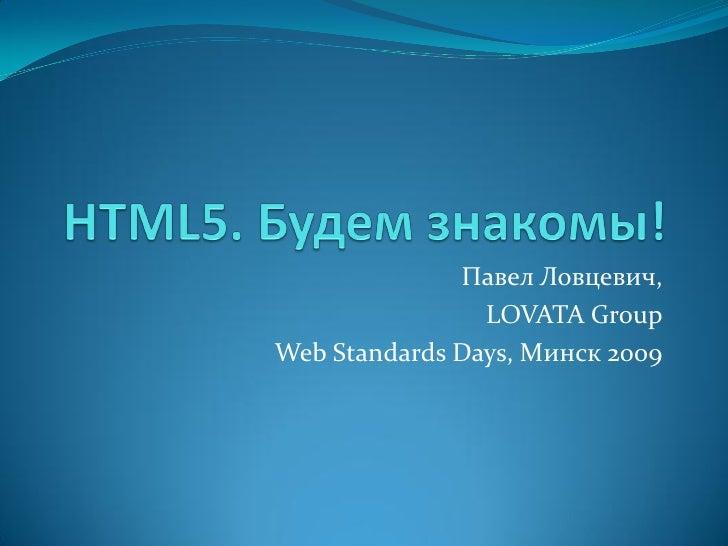 HTML5. Будем знакомы! Павел Ловцевич
