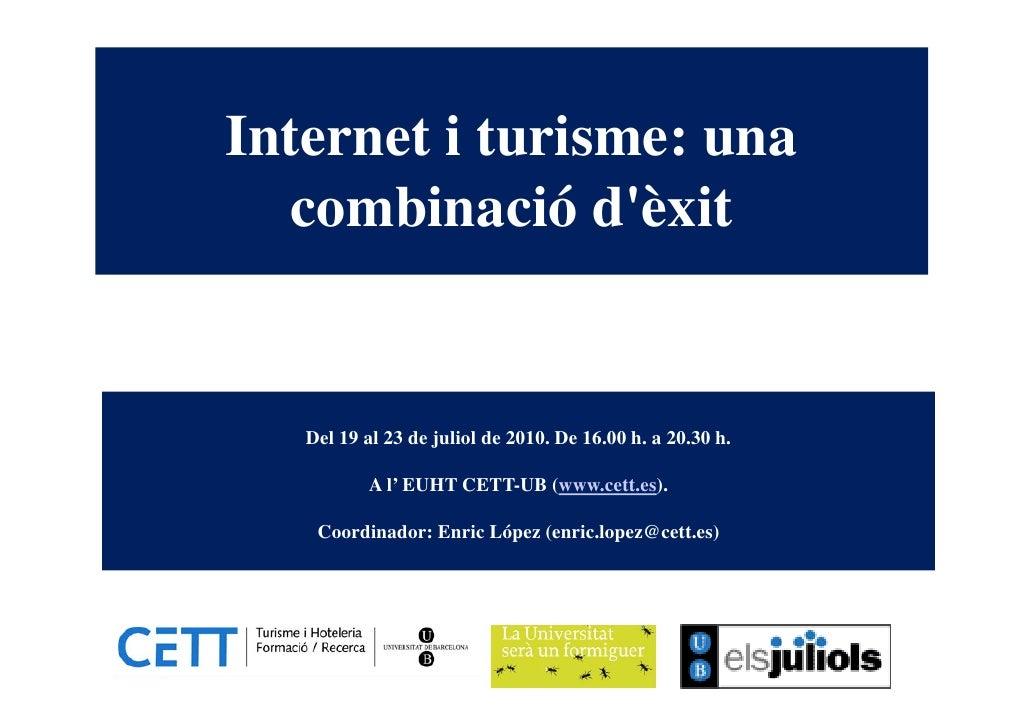 Internet i turisme: una   combinació d'èxit      Del 19 al 23 de juliol de 2010. De 16.00 h. a 20.30 h.             A l' E...