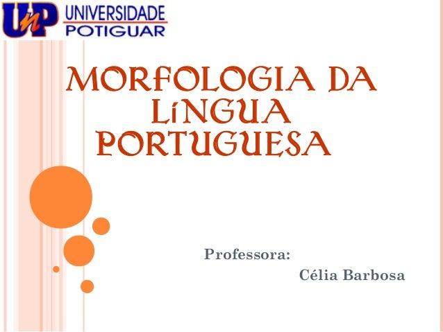 Mo rfo lo gia da L í ngua P o rtuguesa  Professora: Célia Barbosa