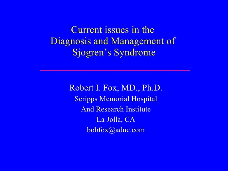 Current issues in the  Diagnosis and Management of  Sjogren's Syndrome Robert I. Fox, MD., Ph.D. Scripps Memorial Hospital...