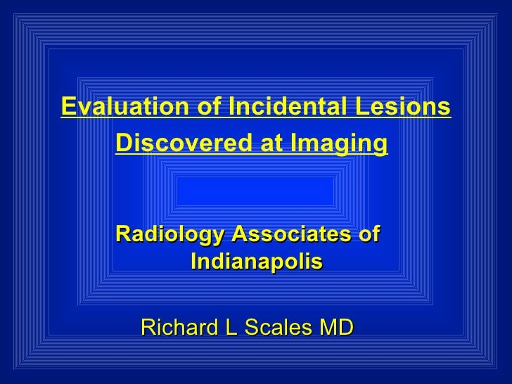 Evaluation of Incidental Lesions Discovered at Imaging   Radiology   Associates   of   Indianapolis Richard L Scales MD