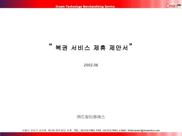 "Dream Technology Merchandising Service "" 복권 서비스 제휴 제안서 "" 2002.06 ㈜드림티엠에스 서울시 강남구 삼성동  10-18  예우빌딩  4 층  TEL : 02-512-7862 ..."