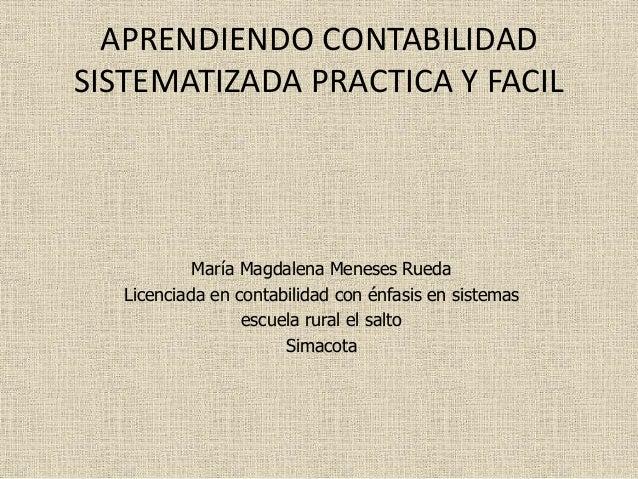 APRENDIENDO CONTABILIDAD SISTEMATIZADA PRACTICA Y FACIL María Magdalena Meneses Rueda Licenciada en contabilidad con énfas...