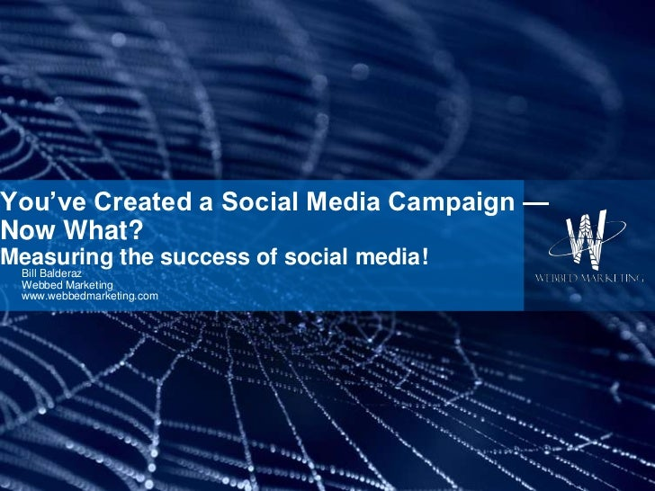 You've Created a Social Media Campaign —Now What?Measuring the success of social media! Bill Balderaz Webbed Marketing www...