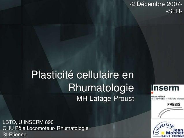 -2 Décembre 2007-SFR-  Plasticité cellulaire en Rhumatologie MH Lafage Proust IFRESIS  LBTO, U INSERM 890 CHU Pôle Locomot...