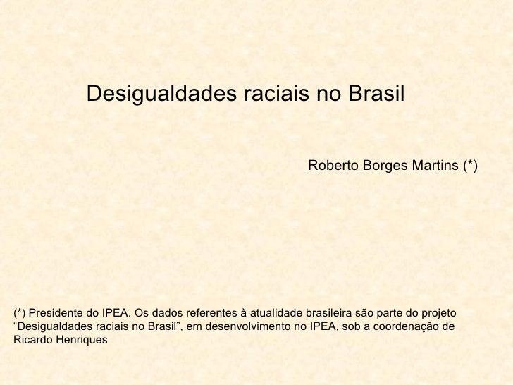 Desigualdades raciais no Brasil Roberto Borges Martins (*) (*) Presidente do IPEA. Os dados referentes à atualidade brasil...