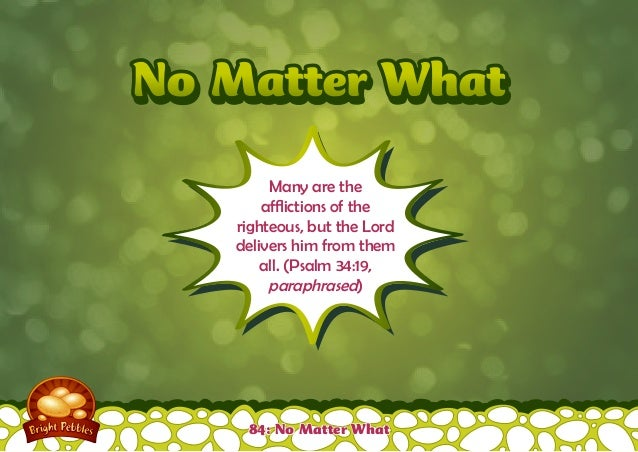 No Matter WhatNo Matter What Many are the afflictions of the righteous, but the Lord delivers him from them all. (Psalm 34...