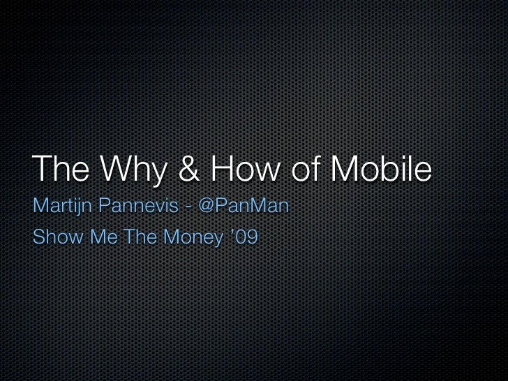 The Why & How of Mobile Martijn Pannevis - @PanMan Show Me The Money '09