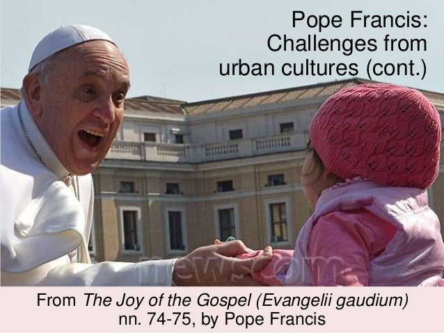 Pope Francis: Challenges from urban cultures (cont.) From The Joy of the Gospel (Evangelii gaudium) nn. 74-75, by Pope Fra...