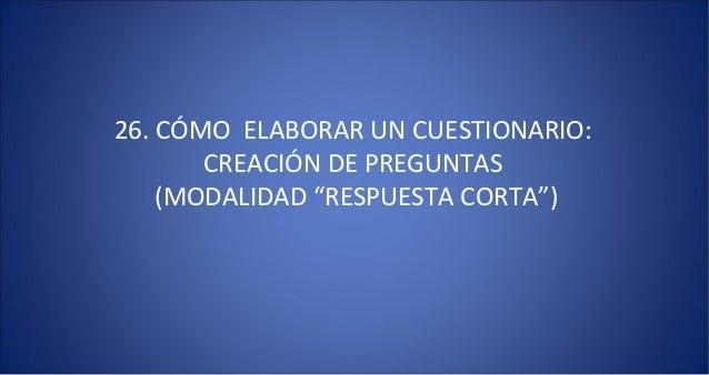 """26. CÓMO ELABORAR UN CUESTIONARIO:       CREACIÓN DE PREGUNTAS    (MODALIDAD """"RESPUESTA CORTA"""")"""