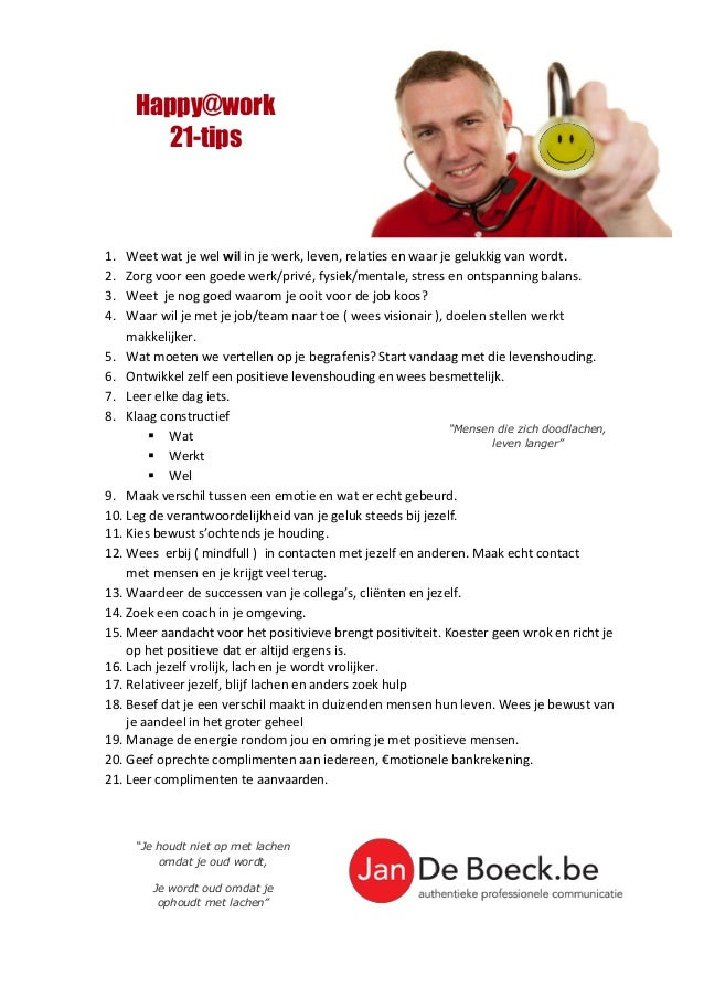 Happy@work 21-tips 1. Weet wat je wel wil in je werk, leven, relaties en waar je gelukkig van wordt. 2. Zorg voor een goed...