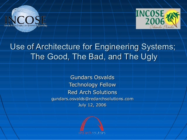 Use of Architecture for Engineering Systems; The Good, The Bad, and The Ugly Gundars Osvalds Technology Fellow Red Arch So...