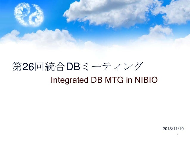 第26回統合DBミーティング Integrated DB MTG in NIBIO  2013/11/19 1