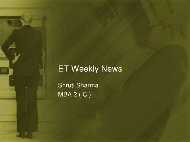 ET Weekly News<br />Shruti Sharma<br />MBA 2 ( C )<br />
