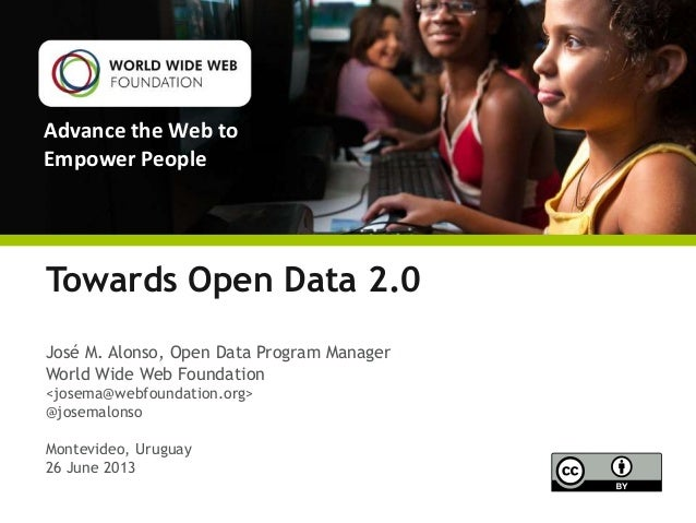 Advance the Web to Empower People Towards Open Data 2.0 José M. Alonso, Open Data Program Manager World Wide Web Foundatio...