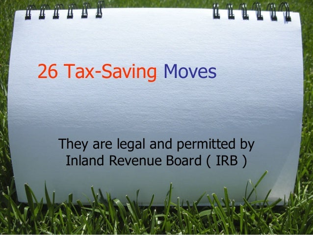 26 Tax-Saving Moves  They are legal and permitted by Inland Revenue Board ( IRB )