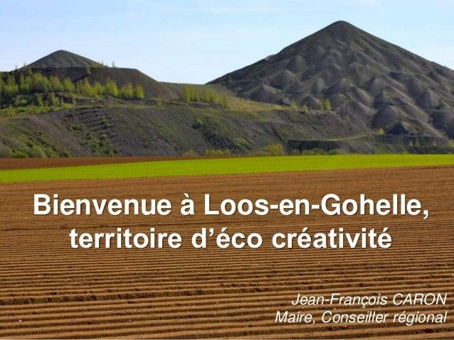 Bienvenue à Loos-en-Gohelle,   territoire d'éco créativité                    Jean-François CARON                  Maire, ...