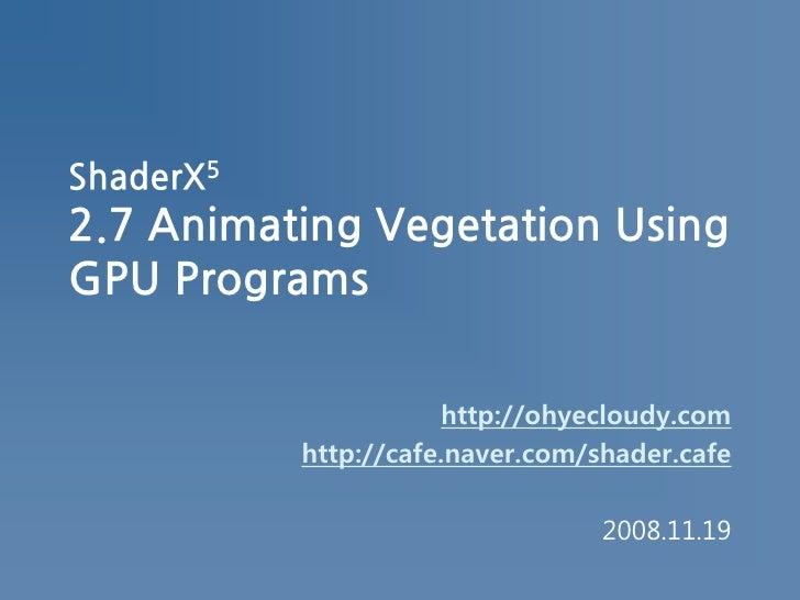 ShaderX52.7 Animating Vegetation Using GPU Programs<br />http://ohyecloudy.com<br />http://cafe.naver.com/shader.cafe<br />