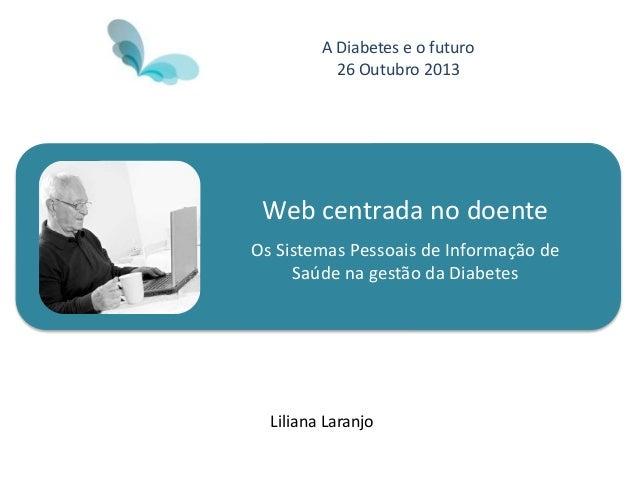 Web centrada no doente Os Sistemas Pessoais de Informação de Saúde na gestão da Diabetes Liliana Laranjo A Diabetes e o fu...