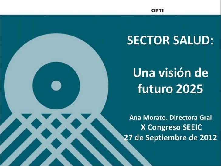 SECTOR SALUD:  Una visión de   futuro 2025 Ana Morato. Directora Gral    X Congreso SEEIC27 de Septiembre de 2012
