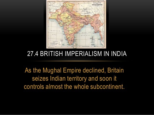 As the Mughal Empire declined, Britainseizes Indian territory and soon itcontrols almost the whole subcontinent.27.4 BRITI...