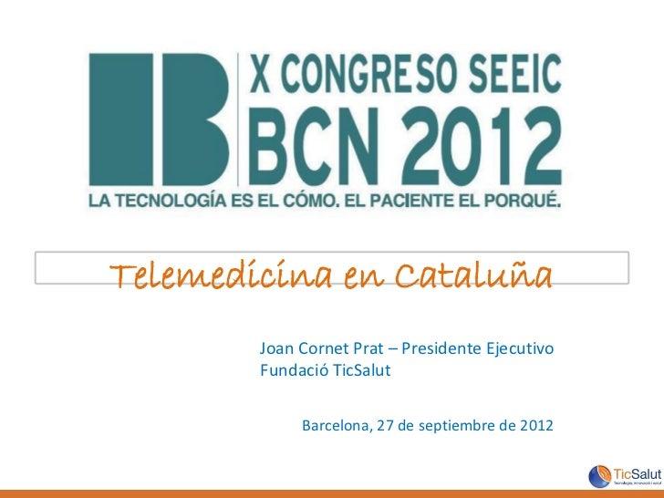 Telemedicina en Cataluña        Joan Cornet Prat – Presidente Ejecutivo        Fundació TicSalut             Barcelona, 27...