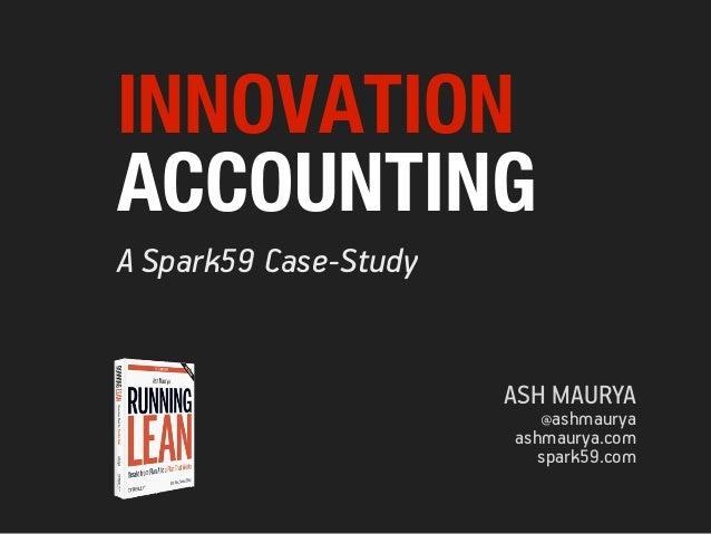 INNOVATIONACCOUNTINGA Spark59 Case-Study                       ASH MAURYA                         @ashmaurya              ...