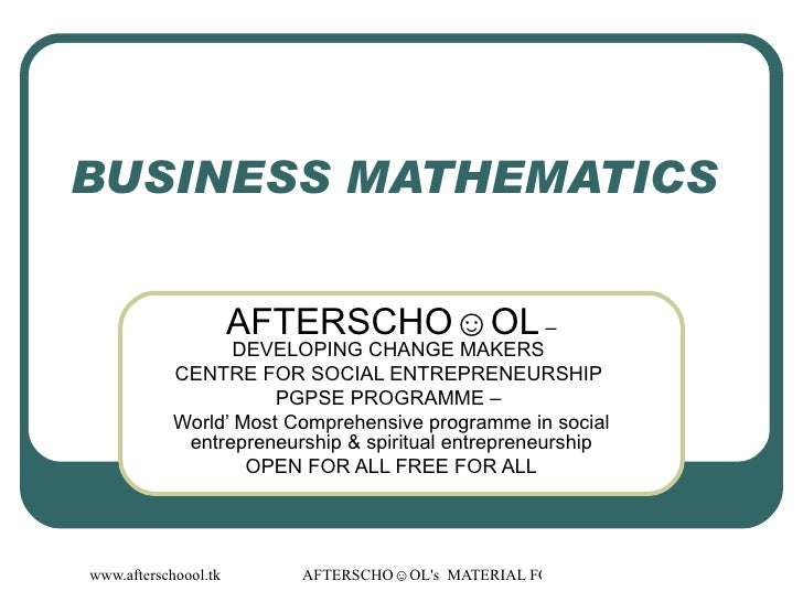 BUSINESS MATHEMATICS  AFTERSCHO☺OL  – DEVELOPING CHANGE MAKERS  CENTRE FOR SOCIAL ENTREPRENEURSHIP  PGPSE PROGRAMME –  Wor...