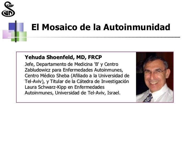 El Mosaico de la AutoinmunidadYehuda Shoenfeld, MD, FRCPJefe, Departamento de Medicina B y CentroZabludowicz para Enfermed...