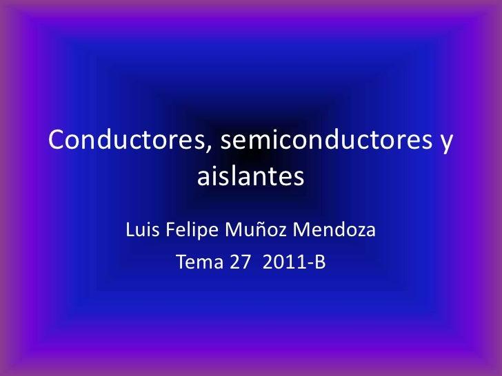 Conductores, semiconductores y          aislantes     Luis Felipe Muñoz Mendoza           Tema 27 2011-B