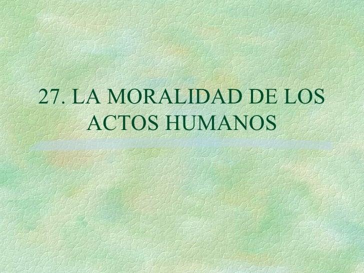 27. LA MORALIDAD DE LOS ACTOS HUMANOS