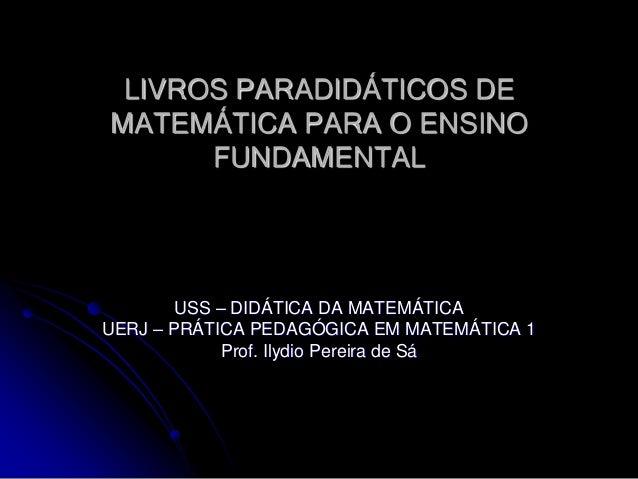 LIVROS PARADIDÁTICOS DEMATEMÁTICA PARA O ENSINO      FUNDAMENTAL        USS – DIDÁTICA DA MATEMÁTICAUERJ – PRÁTICA PEDAGÓG...