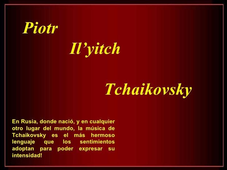 Piotr Il'yitch  Tchaikovsky En Rusia, donde nació, y en cualquier otro lugar del mundo, la música de Tchaikovsky es el más...