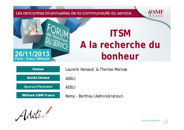 ITSM A la recherche du bonheur Orateur  Laurent Hanaud & Thomas Morisse  Société Orateur  ADELI  Sponsor/Partenaire  ADELI...