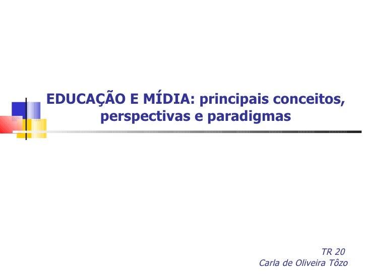 EDUCAÇÃO E MÍDIA: principais conceitos, perspectivas e paradigmas TR 20  Carla de Oliveira Tôzo