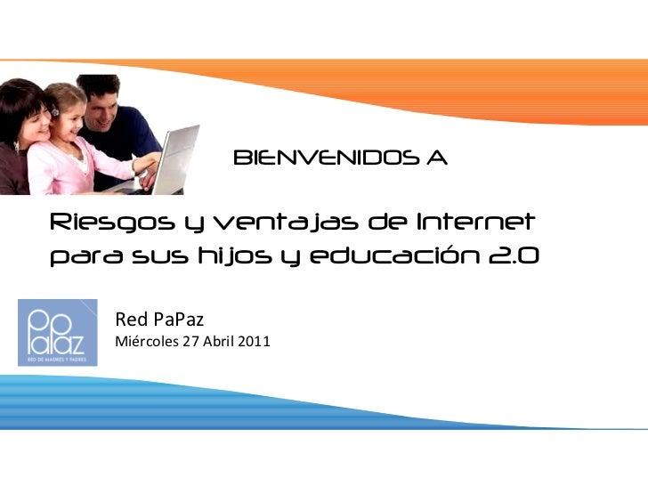 BIENVENIDOS A <ul><li>Riesgos y ventajas de Internet para sus hijos y educación 2.0 </li></ul><ul><ul><ul><li>Red PaPaz </...
