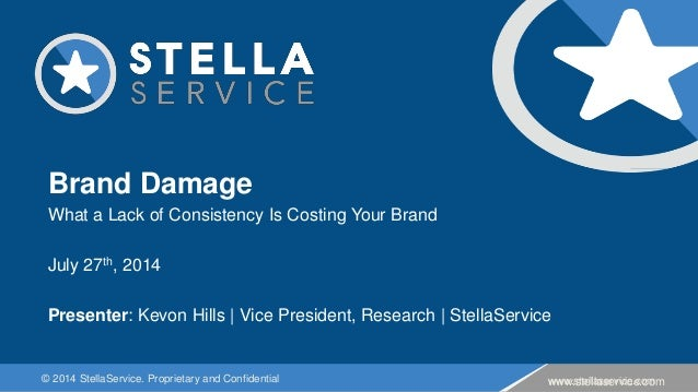 © 2014 StellaService. Proprietary and Confidential www.stellaservice.com Brand Damage What a Lack of Consistency Is Costin...