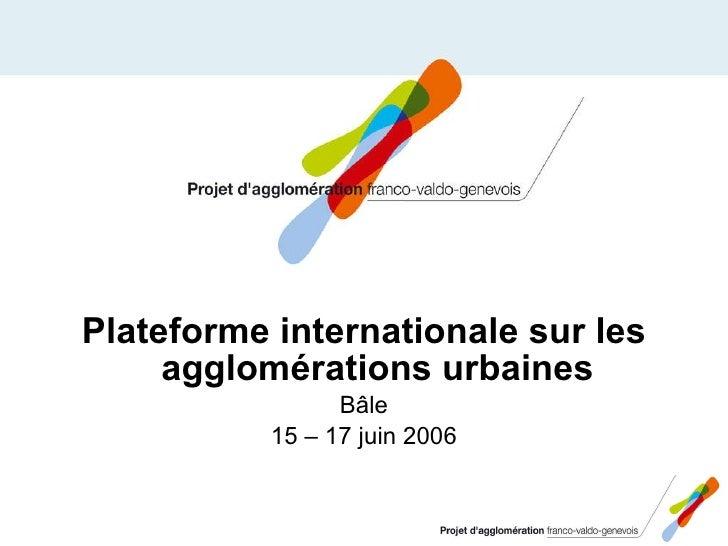 <ul><li>Plateforme internationale sur les agglomérations urbaines </li></ul><ul><li>Bâle </li></ul><ul><li>15 – 17 juin 20...