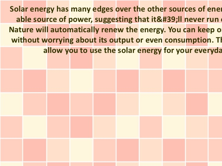 Solar energy has many edges over the other sources of ener able source of power, suggesting that it'll never run oNature w...