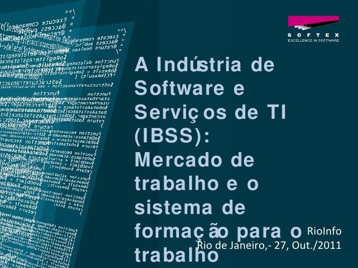 RioInfo Rio de Janeiro,- 27, Out./2011 A Indústria de Software e Serviços de TI (IBSS):  Mercado de trabalho e o sistema d...