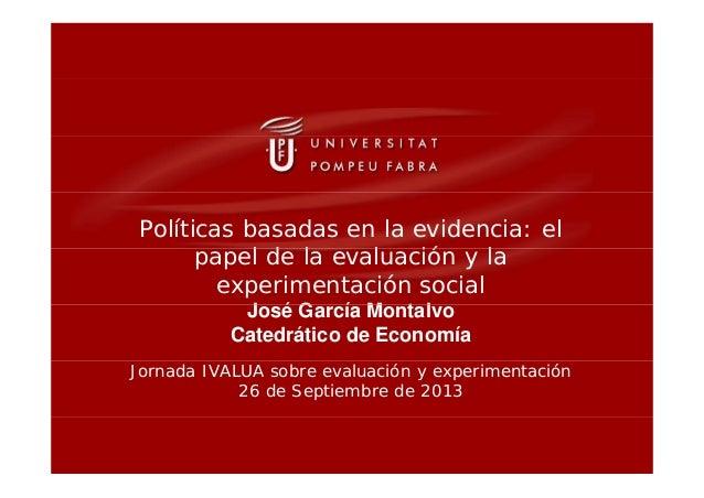 Políticas basadas en la evidencia: el l d l l ió lpapel de la evaluación y la experimentación social J é G í M t lJosé Gar...