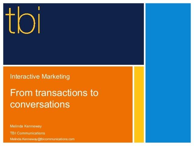 Interactive MarketingFrom transactions toconversationsMelinda KennewayTBI CommunicationsMelinda.Kenneway@tbicommunications...