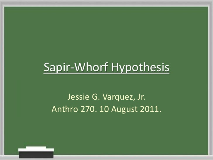 Sapir-Whorf Hypothesis<br />Jessie G. Varquez, Jr.<br />Anthro 270. 10 August 2011.<br />