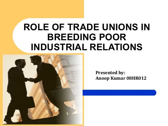 ROLE OF TRADE UNIONS IN BREEDING POOR INDUSTRIAL RELATIONS Presented by: Anoop Kumar 08HR012