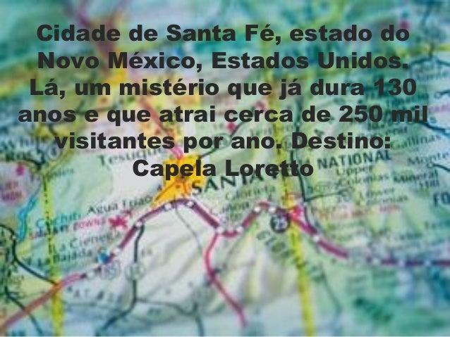 Cidade de Santa Fé, estado doNovo México, Estados Unidos.Lá, um mistério que já dura 130anos e que atrai cerca de 250 milv...