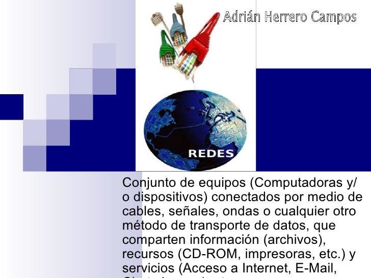 Conjunto de equipos (Computadoras y/o dispositivos) conectados por medio de cables, señales, ondas o cualquier otro método...
